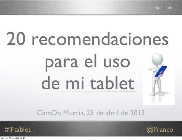 #IFtablet @ifranco 20 recomendaciones para el uso de mi tablet CamOn Murcia, 25 de abril de 2013 viernes 26 de abril de 13