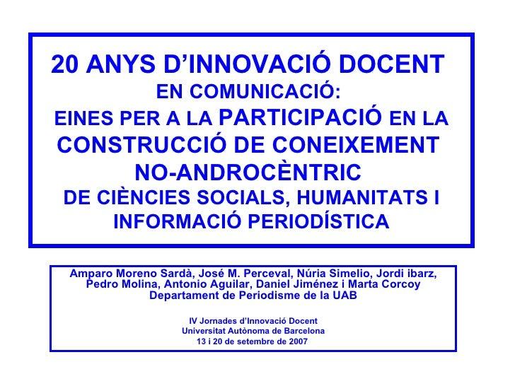 20 ANYS D'INNOVACIÓ DOCENT  EN COMUNICACIÓ:  EINES PER A LA  PARTICIPACIÓ  EN LA  CONSTRUCCIÓ DE CONEIXEMENT  NO-ANDROCÈNT...