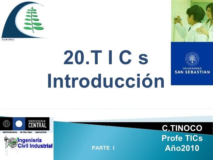 PARTE  I 20.T I C s Introducción C.TINOCO Profe TICs Año2010