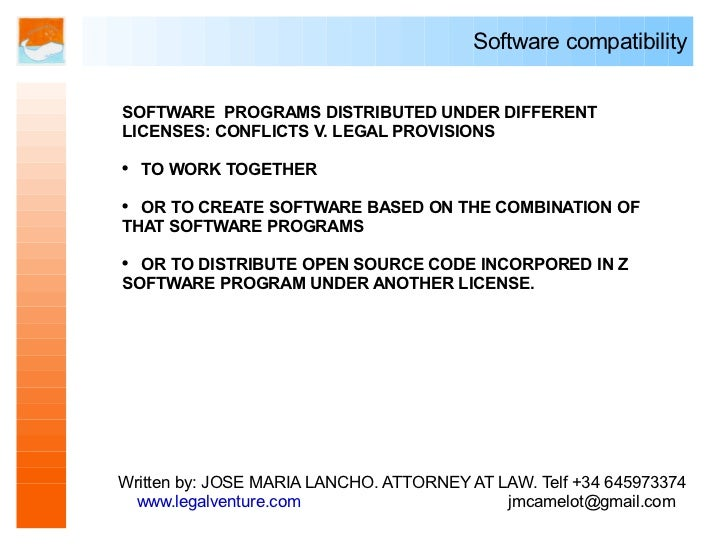 Software compatibility   SOFTWARE PROGRAMS DISTRIBUTED UNDER DIFFERENT LICENSES: CONFLICTS V. LEGAL PROVISIONS  ●   TO WOR...