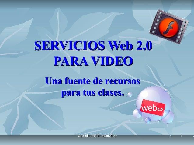 SERVICIOS Web 2.0 PARA VIDEO Una fuente de recursos para tus clases.  Yolanda Mejido González  1