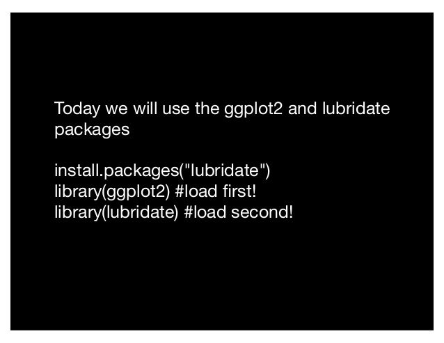 "Today we will use the ggplot2 and lubridate packages install.packages(""lubridate"") library(ggplot2) #load first! library(lu..."