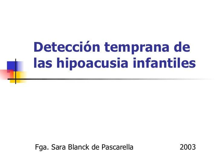 Detección temprana delas hipoacusia infantilesFga. Sara Blanck de Pascarella   2003