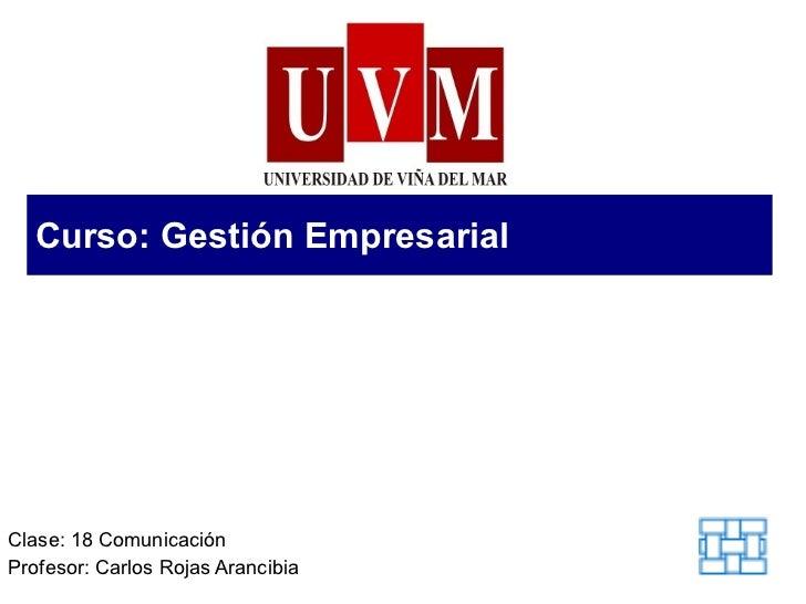 Curso: Gestión Empresarial Clase: 18 Comunicación Profesor: Carlos Rojas Arancibia
