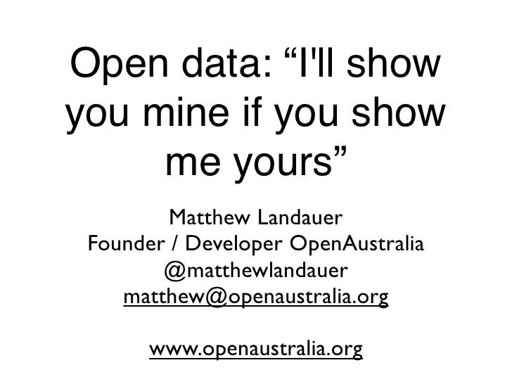 "Open data: ""I'll show you mine if you show      me yours""          Matthew Landauer  Founder / Developer OpenAustralia    ..."