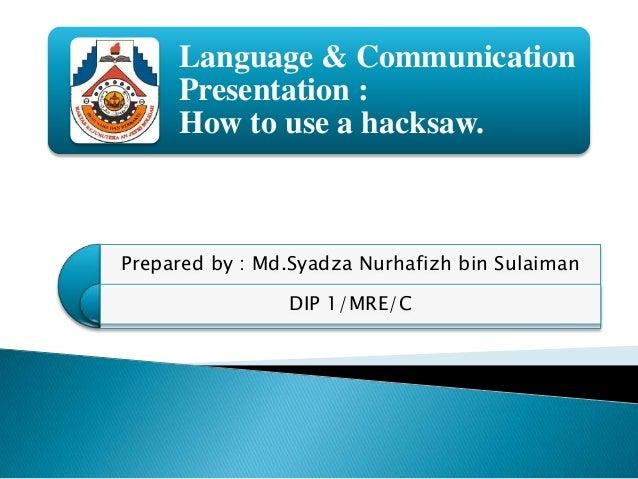 Language & CommunicationPresentation :How to use a hacksaw.Prepared by : Md.Syadza Nurhafizh bin SulaimanDIP 1/MRE/C