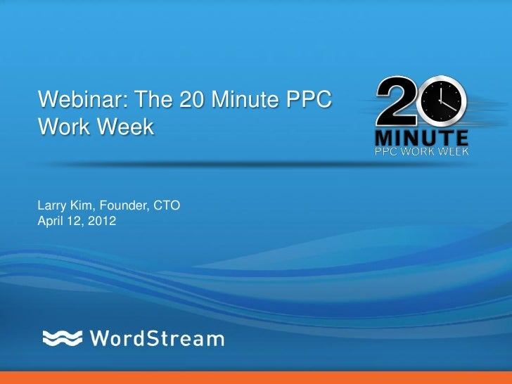 Webinar: The 20 Minute PPCWork WeekLarry Kim, Founder, CTOApril 12, 2012                             CONFIDENTIAL – DO NOT...