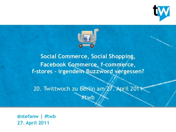 Social Commerce, Social Shopping,         Facebook Commerce, f-commerce,     f-stores – irgendein Buzzword vergessen?     ...