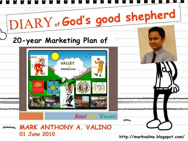 DIARY   of  God's good shepherd 20-year Marketing Plan of MARK ANTHONY A. VALINO 01 June 2010 http://markvalino.blogspot.c...