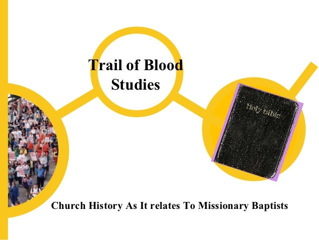 Trail of Blood          StudiesChurch History As It relates To Missionary Baptists