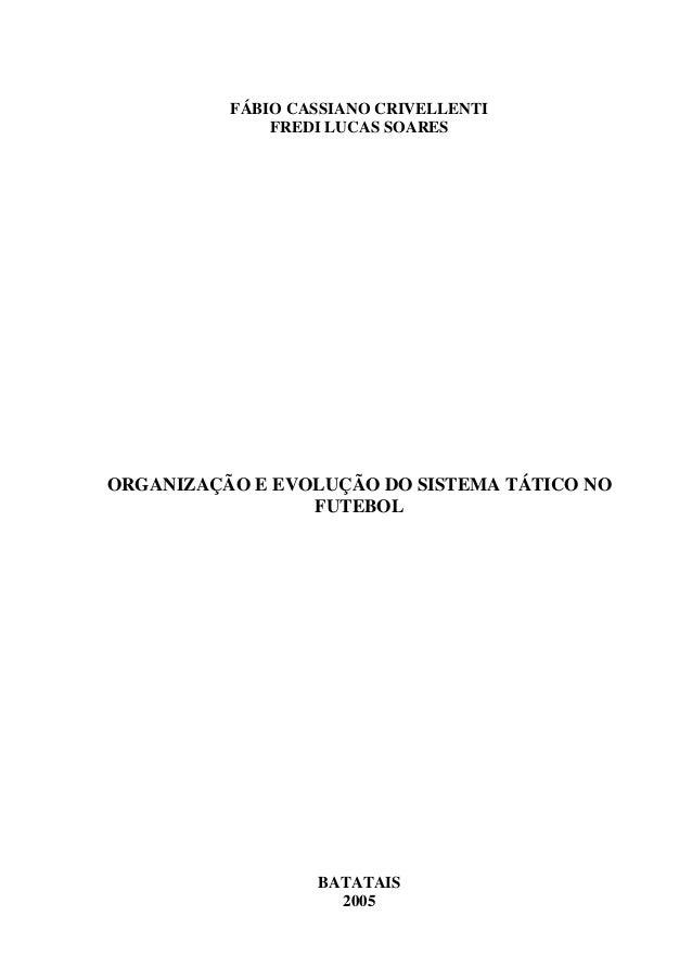 FÁBIO CASSIANO CRIVELLENTI FREDI LUCAS SOARES ORGANIZAÇÃO E EVOLUÇÃO DO SISTEMA TÁTICO NO FUTEBOL BATATAIS 2005