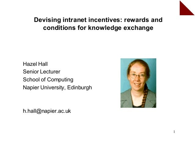 Devising intranet incentives: rewards and      conditions for knowledge exchangeHazel HallSenior LecturerSchool of Computi...