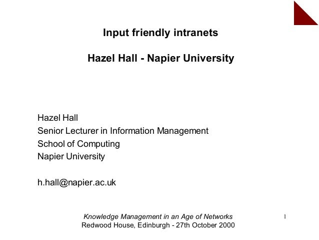 Input friendly intranets            Hazel Hall - Napier UniversityHazel HallSenior Lecturer in Information ManagementSchoo...