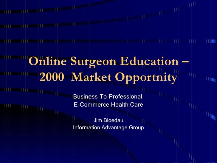 Online Surgeon Education – 2000  Market Opportunity Business-To-Professional  E-Commerce Health Care Jim Bloedau Informati...