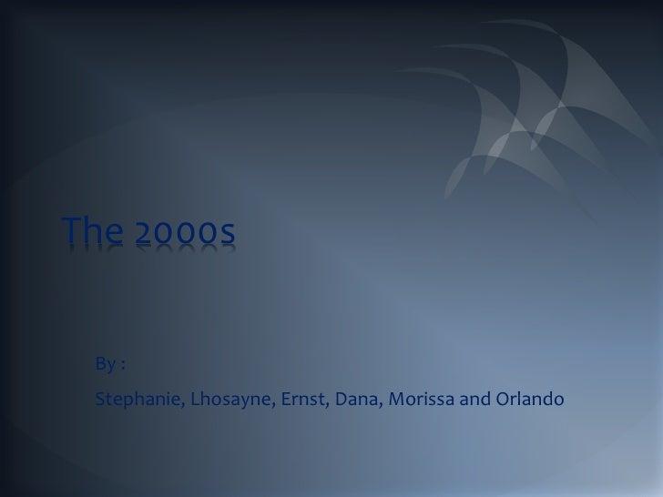 The 2000s By : Stephanie, Lhosayne, Ernst, Dana, Morissa and Orlando