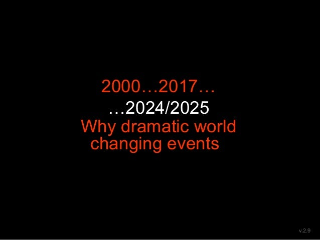 2000…2017… …2024/2025 Why dramatic world changing eventses and different net resources v.2.9