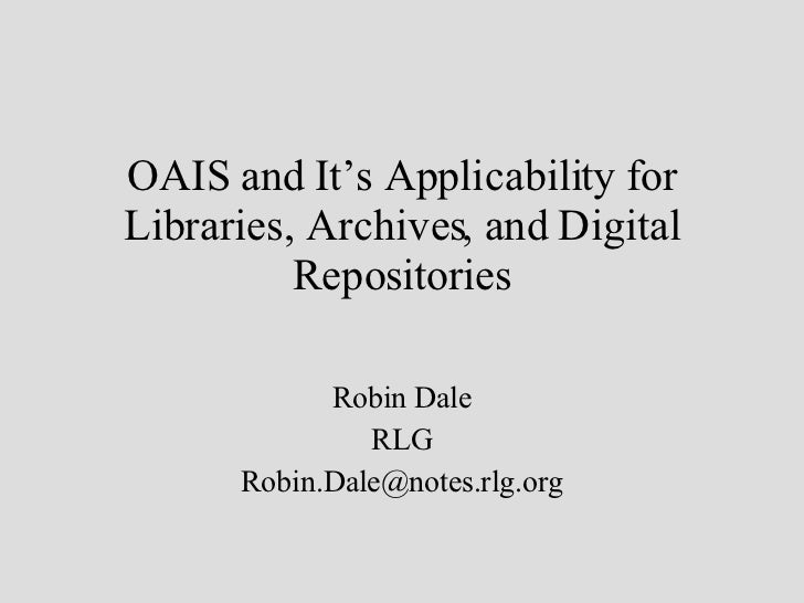 OAIS and It's Applicability for Libraries, Archives, and Digital Repositories Robin Dale RLG [email_address]