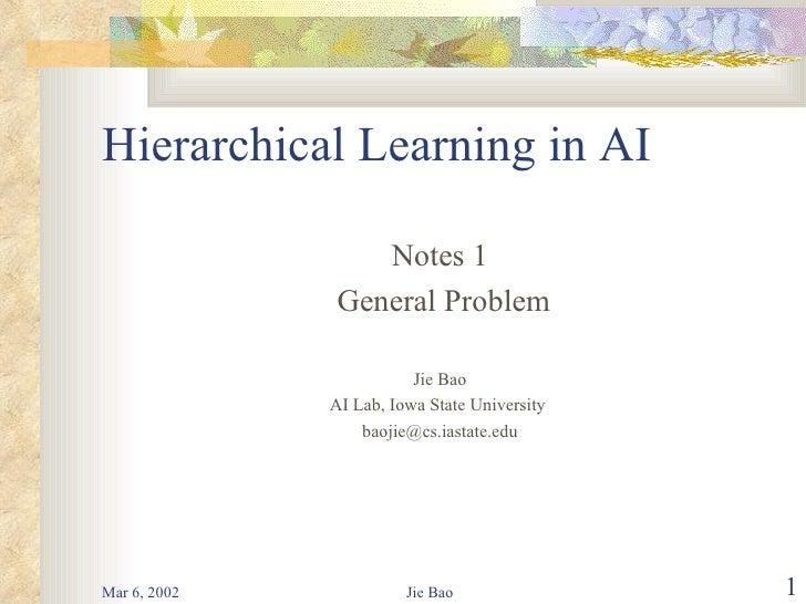 Hierarchical Learning in AI <ul><li>Notes 1 </li></ul><ul><li>General Problem </li></ul><ul><li>Jie Bao </li></ul><ul><li>...