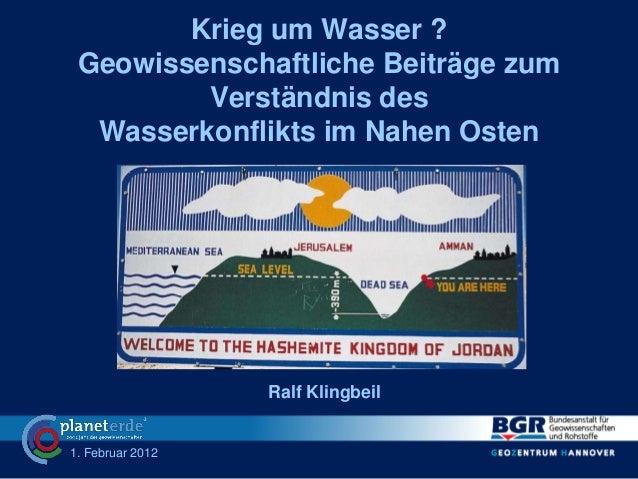 1. Februar 2012Krieg um Wasser ?Geowissenschaftliche Beiträge zumVerständnis desWasserkonflikts im Nahen OstenRalf Klingbeil