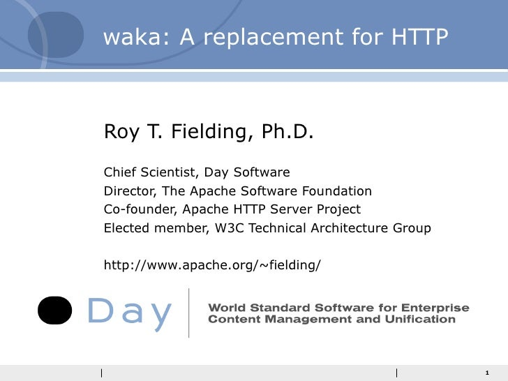 waka: A replacement for HTTP Roy T. Fielding, Ph.D. Chief Scientist, Day Software Director, The Apache Software Foundation...