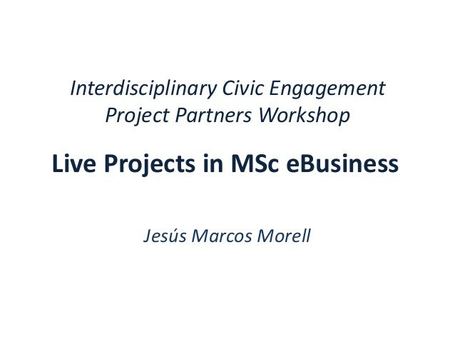 Interdisciplinary Civic Engagement Project Partners Workshop Jesús Marcos Morell Live Projects in MSc eBusiness