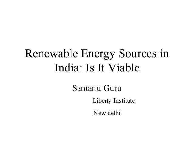 Renewable Energy Sources in     India: Is It Viable        Santanu Guru            Liberty Institute             New delhi