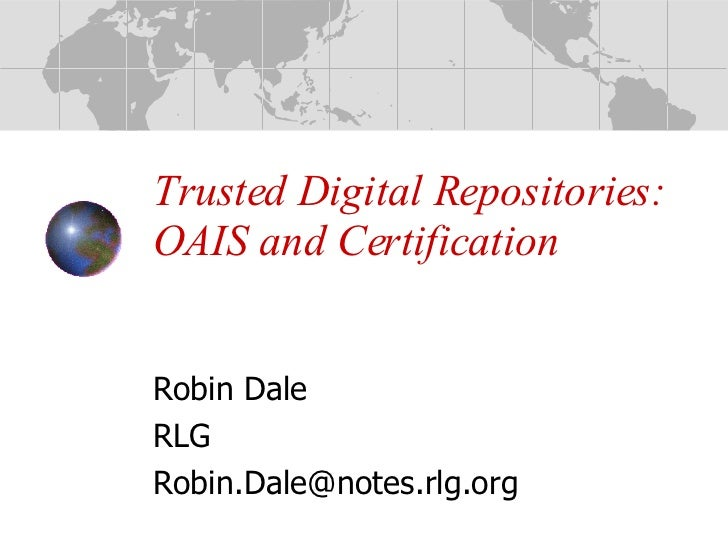 Trusted Digital Repositories:  OAIS and Certification Robin Dale RLG [email_address]