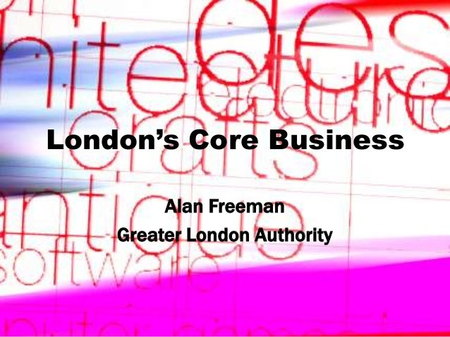 London's Core Business Alan Freeman Greater London Authority  Creative Industries in London  1