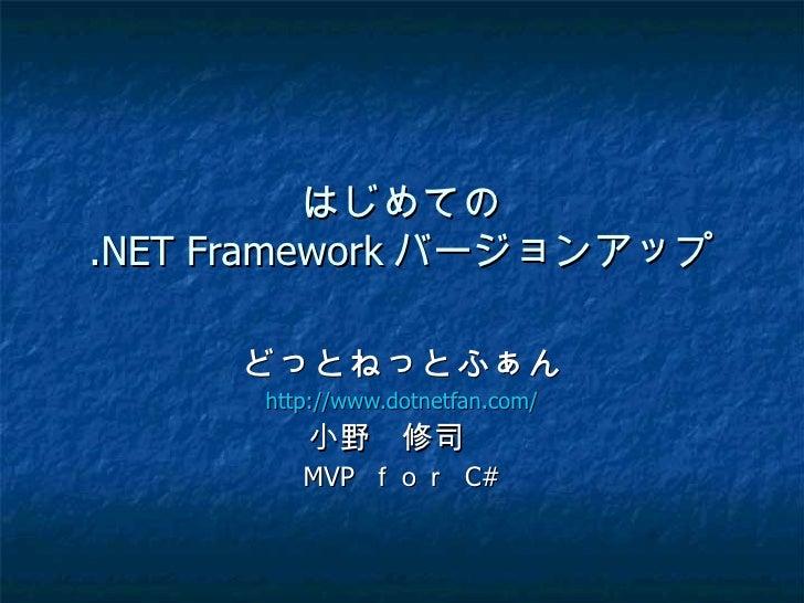 はじめての.NET Framework バージョンアップ     どっとねっとふぁん      http://www.dotnetfan.com/         小野 修司          MVP for C#