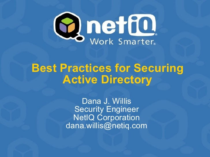 Best Practices for Securing Active Directory Dana J. Willis Security Engineer NetIQ Corporation [email_address]