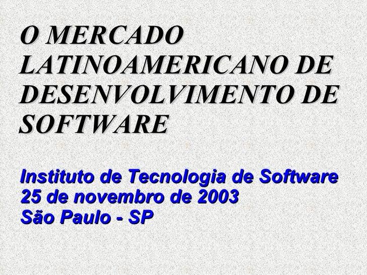 <ul><li>O MERCADO LATINOAMERICANO DE DESENVOLVIMENTO DE SOFTWARE   </li></ul><ul><li>Instituto de Tecnologia de Software 2...