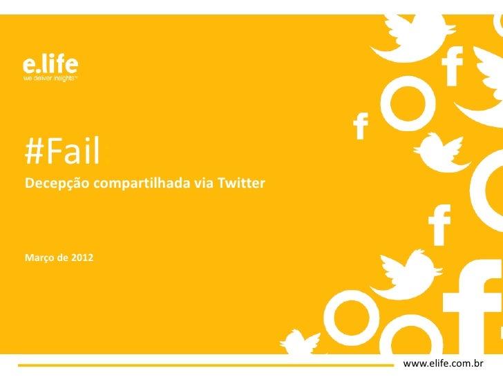 #Fail:Decepção compartilhada via TwitterMarço de 2012                                     www.elife.com.br