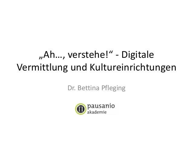 """""""Ah…, verstehe!"""" - Digitale Vermittlung und Kultureinrichtungen Dr. Bettina Pfleging"""