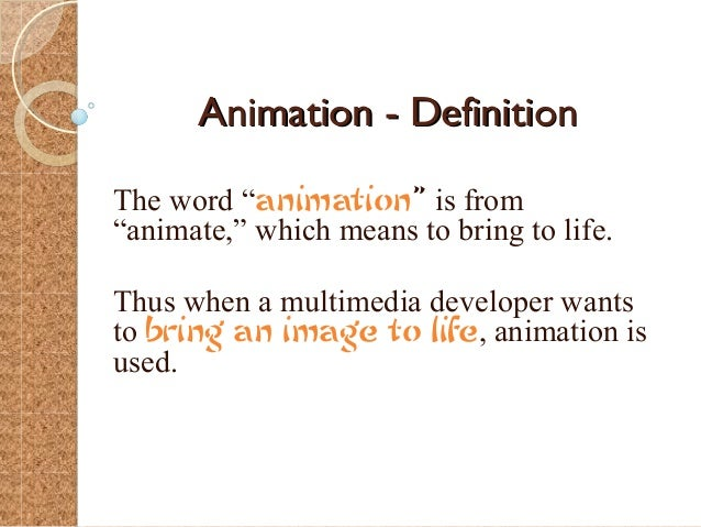 """Animation - DefinitionThe word """"animation"""" is from""""animate,"""" which means to bring to life.Thus when a multimedia developer..."""