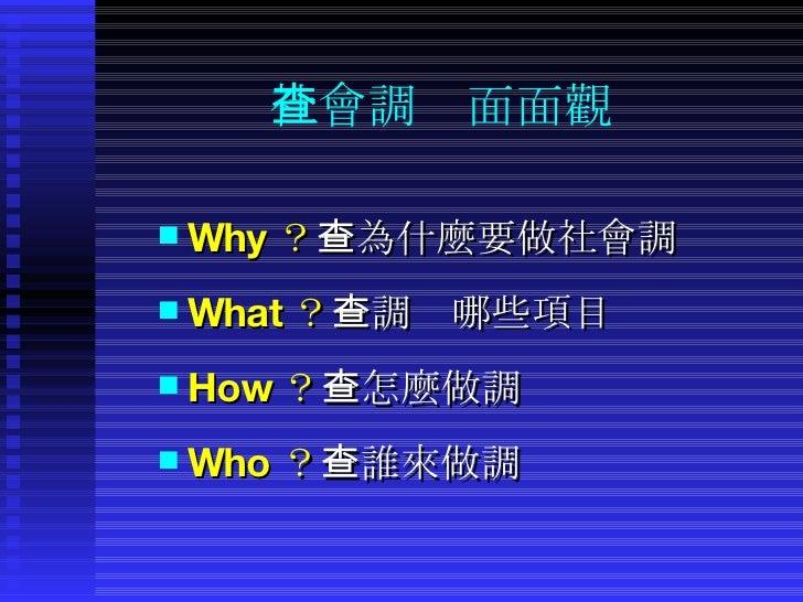 社會調查面面觀 <ul><li>Why ? -為什麼要做社會調查 </li></ul><ul><li>What ? -調查哪些項目 </li></ul><ul><li>How ? -怎麼做調查 </li></ul><ul><li>Who ? -...
