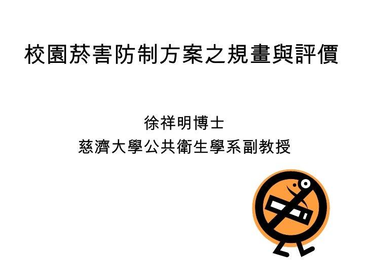 校園菸害防制方案之規畫與評價 徐祥明博士 慈濟大學公共衛生學系副教授