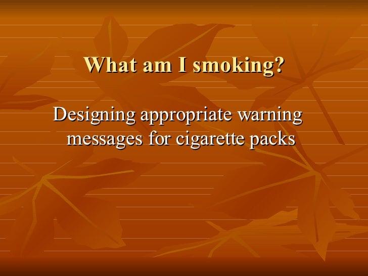 What am I smoking? <ul><li>Designing appropriate warning messages for cigarette packs </li></ul>