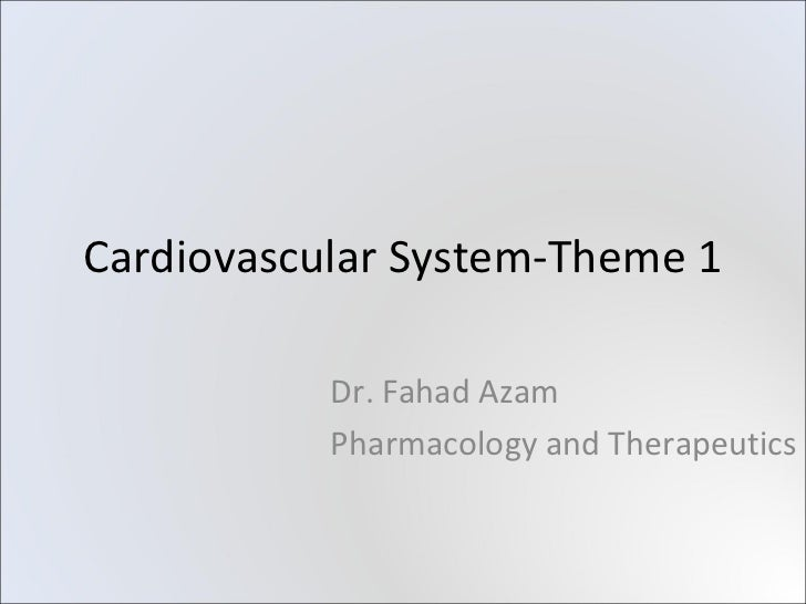 Cardiovascular System-Theme 1           Dr. Fahad Azam           Pharmacology and Therapeutics