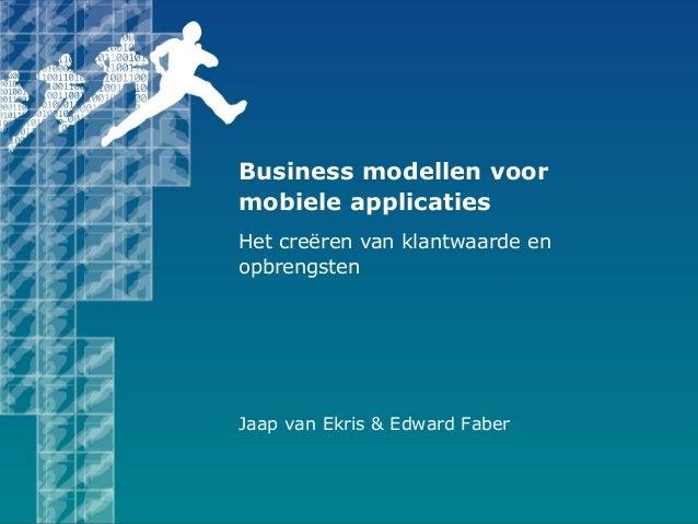 Jaap van Ekris & Edward Faber Business modellen voor mobiele applicaties Het creëren van klantwaarde en opbrengsten