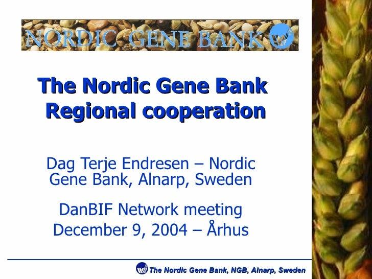 The Nordic Gene Bank  Regional cooperation Dag Terje Endresen – Nordic Gene Bank, Alnarp, Sweden DanBIF Network meeting De...
