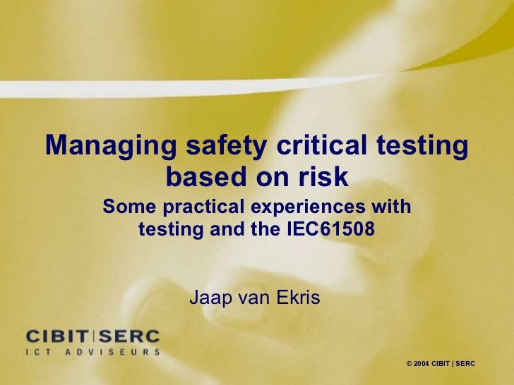 Managing safety critical testing based on risk Some practical experiences with testing and the IEC61508 Jaap van Ekris
