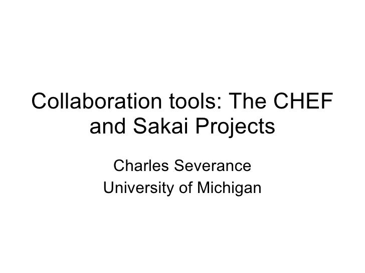 Collaboration tools: The CHEF and Sakai Projects Charles Severance University of Michigan