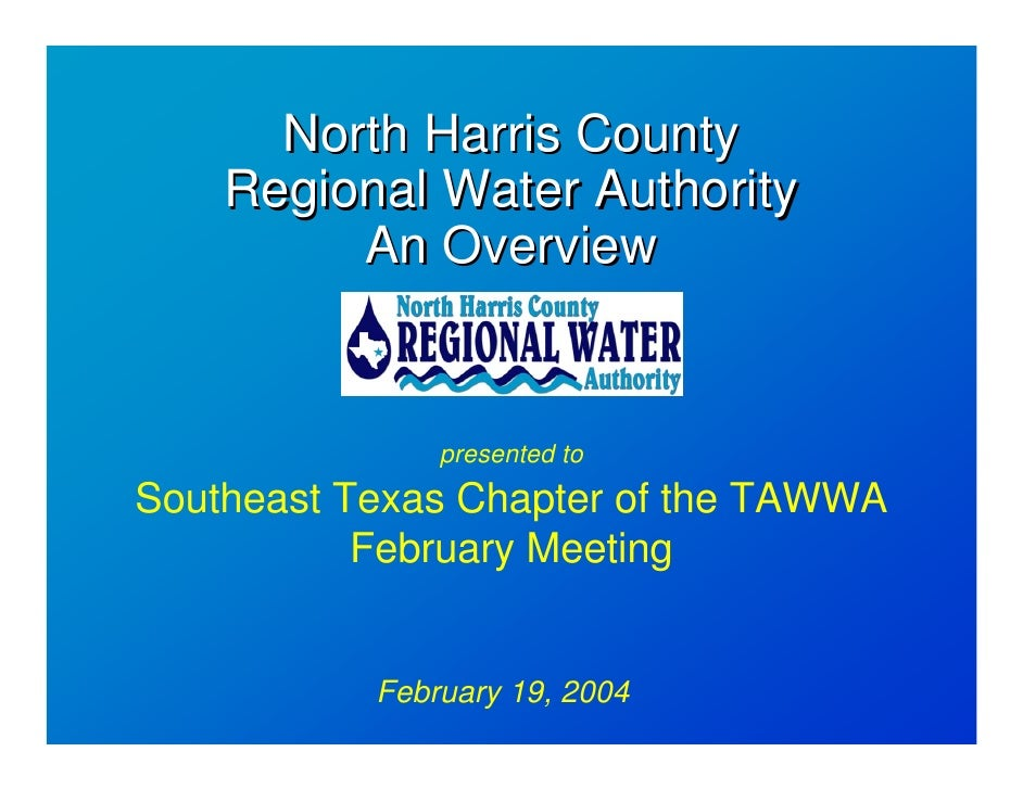 North Harris County     Regional Water Authority          An Overview                  presented to Southeast Texas Chapte...