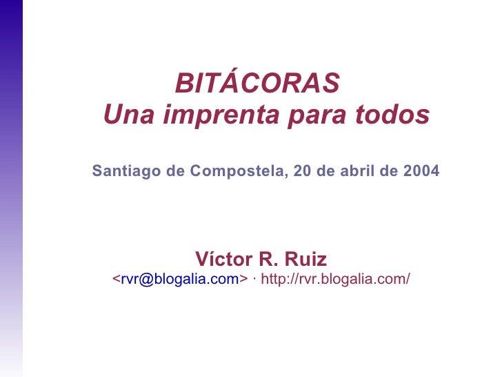 BITÁCORAS  Una imprenta para todos Santiago de Compostela, 20 de abril de 2004                   Víctor R. Ruiz   <rvr@blo...