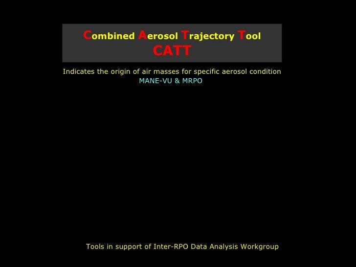 C ombined  A erosol  T rajectory  T ool   CATT <ul><li>Indicates the origin of air masses for specific aerosol condition <...