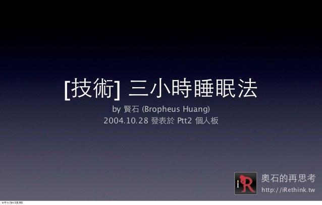 [技術] 三⼩小時睡眠法                     by 賢⽯石 (Bropheus Huang)                   2004.10.28 發表於 Ptt2 個⼈人板                       ...