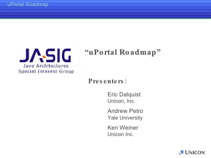 "Presenters: Eric Dalquist Unicon, Inc. Andrew Petro Yale University Ken Weiner Unicon Inc. "" uPortal Roadmap"""