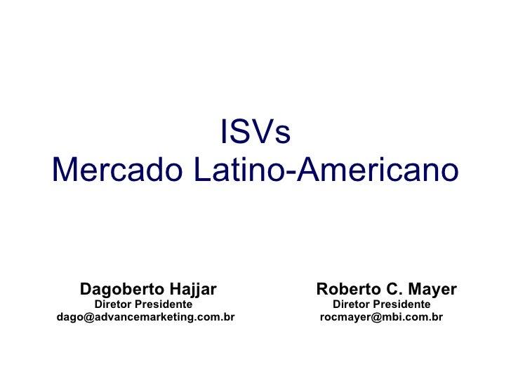 ISVs Mercado Latino-Americano Dagoberto Hajjar Roberto C. Mayer Diretor Presidente   Diretor Presidente dago@advancemarket...
