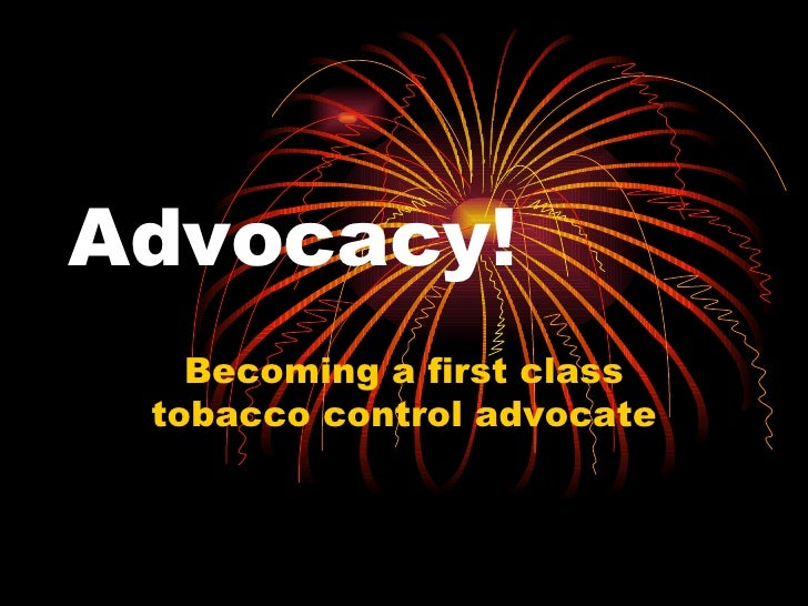 Advocacy! Becoming a first class tobacco control advocate