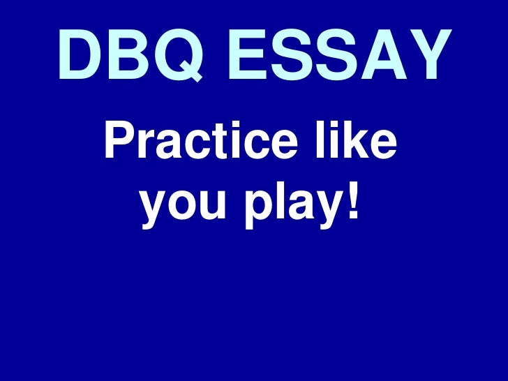 DBQ ESSAY Practice like  you play!